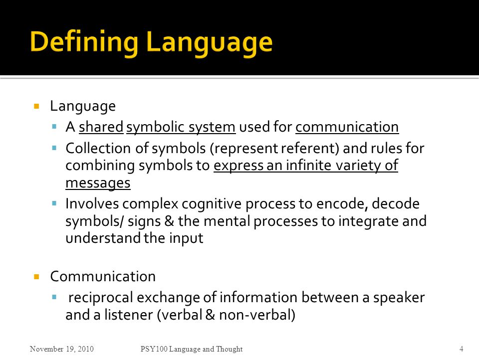  Language  A shared symbolic system used for communication  Collection of symbols (represent referent) and rules for combining symbols to express an infinite variety of messages  Involves complex cognitive process to encode, decode symbols/ signs & the mental processes to integrate and understand the input  Communication  reciprocal exchange of information between a speaker and a listener (verbal & non-verbal) November 19, 2010PSY100 Language and Thought4