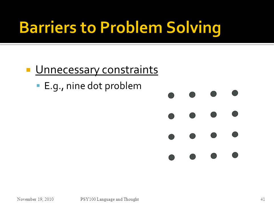 Unnecessary constraints  E.g., nine dot problem November 19, 2010PSY100 Language and Thought41