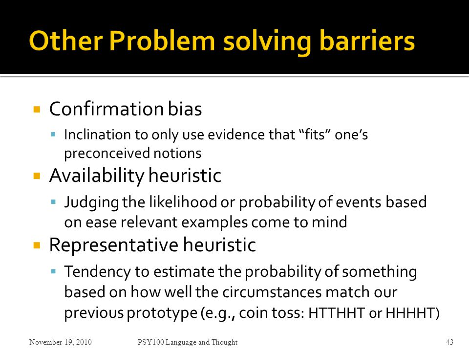  Confirmation bias  Inclination to only use evidence that fits one's preconceived notions  Availability heuristic  Judging the likelihood or probability of events based on ease relevant examples come to mind  Representative heuristic  Tendency to estimate the probability of something based on how well the circumstances match our previous prototype (e.g., coin toss: HTTHHT or HHHHT) November 19, 2010PSY100 Language and Thought43