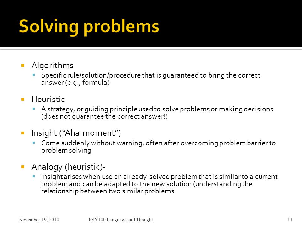  Algorithms  Specific rule/solution/procedure that is guaranteed to bring the correct answer (e.g., formula)  Heuristic  A strategy, or guiding principle used to solve problems or making decisions (does not guarantee the correct answer!)  Insight ( Aha moment )  Come suddenly without warning, often after overcoming problem barrier to problem solving  Analogy (heuristic)-  insight arises when use an already-solved problem that is similar to a current problem and can be adapted to the new solution (understanding the relationship between two similar problems November 19, 2010PSY100 Language and Thought44