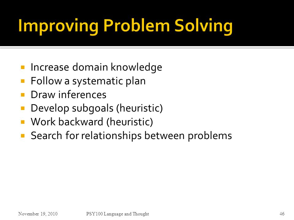  Increase domain knowledge  Follow a systematic plan  Draw inferences  Develop subgoals (heuristic)  Work backward (heuristic)  Search for relationships between problems November 19, 2010PSY100 Language and Thought46