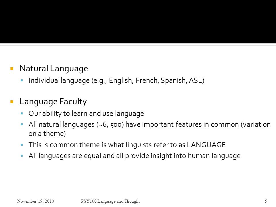 Natural Language  Individual language (e.g., English, French, Spanish, ASL)  Language Faculty  Our ability to learn and use language  All natural languages (~6, 500) have important features in common (variation on a theme)  This is common theme is what linguists refer to as LANGUAGE  All languages are equal and all provide insight into human language November 19, 2010PSY100 Language and Thought5
