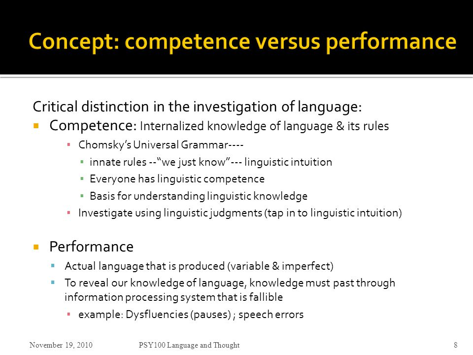 Critical distinction in the investigation of language:  Competence: Internalized knowledge of language & its rules ▪ Chomsky's Universal Grammar---- ▪ innate rules -- we just know --- linguistic intuition ▪ Everyone has linguistic competence ▪ Basis for understanding linguistic knowledge ▪ Investigate using linguistic judgments (tap in to linguistic intuition)  Performance  Actual language that is produced (variable & imperfect)  To reveal our knowledge of language, knowledge must past through information processing system that is fallible ▪ example: Dysfluencies (pauses) ; speech errors November 19, 2010PSY100 Language and Thought8