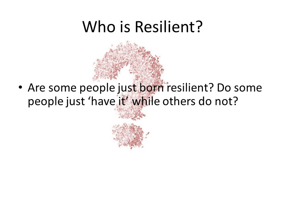 Who is Resilient. Are some people just born resilient.