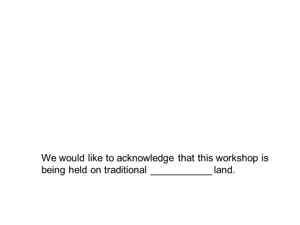 We would like to acknowledge that this workshop is being held on traditional ___________ land.