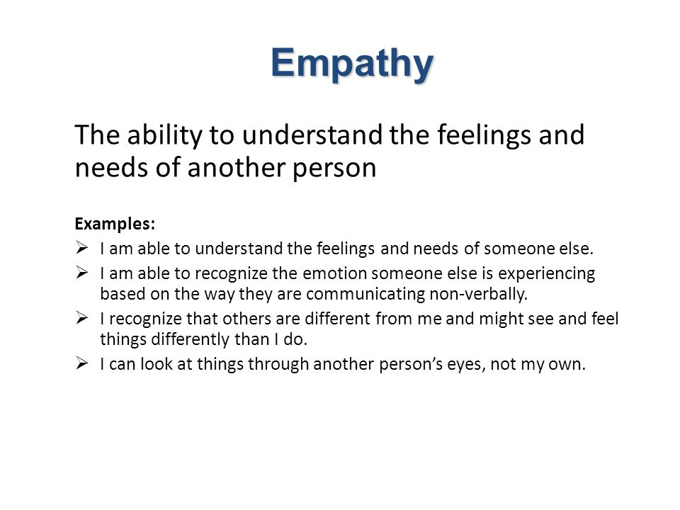 The ability to understand the feelings and needs of another person Examples:  I am able to understand the feelings and needs of someone else.