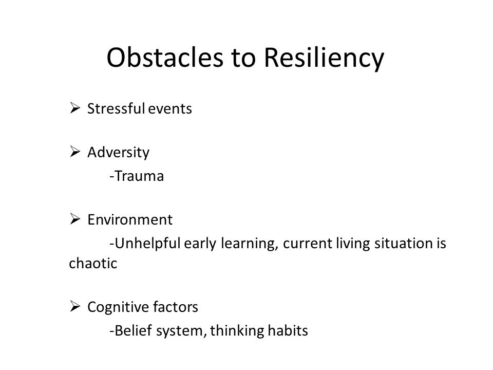 Obstacles to Resiliency  Stressful events  Adversity -Trauma  Environment -Unhelpful early learning, current living situation is chaotic  Cognitive factors -Belief system, thinking habits