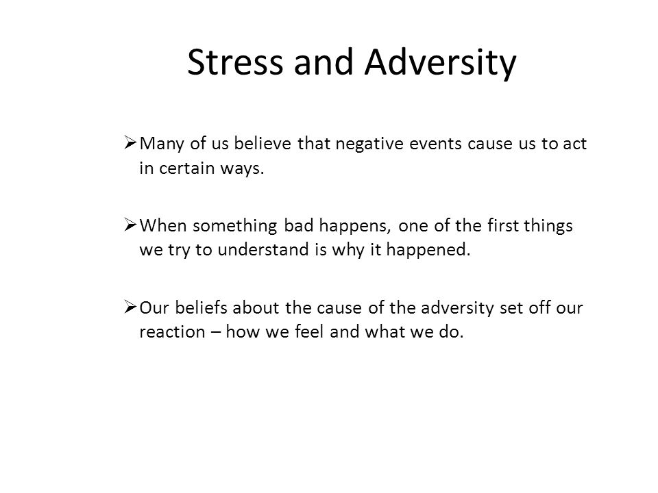 Stress and Adversity  Many of us believe that negative events cause us to act in certain ways.