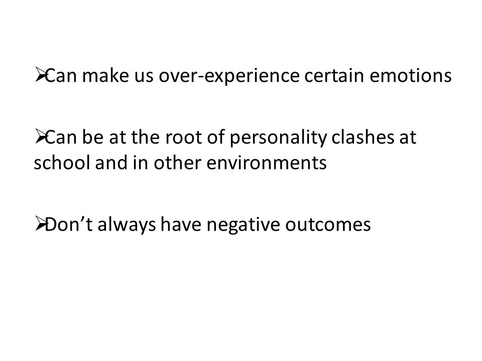  Can make us over-experience certain emotions  Can be at the root of personality clashes at school and in other environments  Don't always have negative outcomes