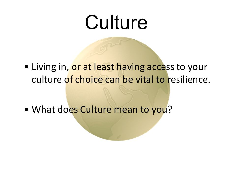 Culture Living in, or at least having access to your culture of choice can be vital to resilience.
