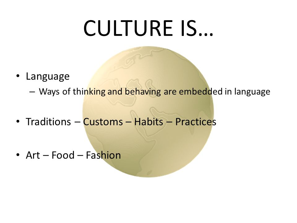 CULTURE IS… Language – Ways of thinking and behaving are embedded in language Traditions – Customs – Habits – Practices Art – Food – Fashion