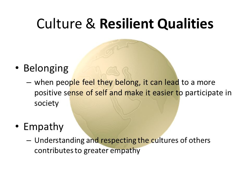 Culture & Resilient Qualities Belonging – when people feel they belong, it can lead to a more positive sense of self and make it easier to participate in society Empathy – Understanding and respecting the cultures of others contributes to greater empathy