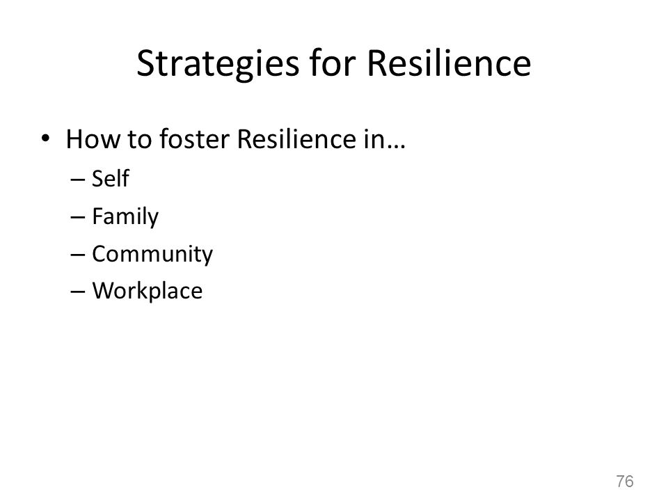 Strategies for Resilience How to foster Resilience in… – Self – Family – Community – Workplace 76