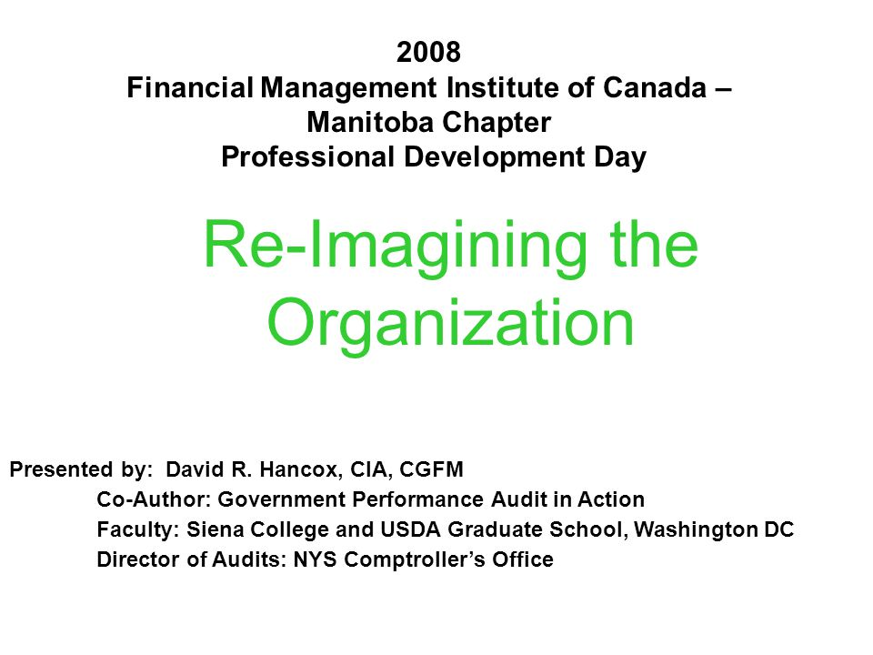 Re-Imagining the Organization 2008 Financial Management Institute of Canada – Manitoba Chapter Professional Development Day Presented by: David R.