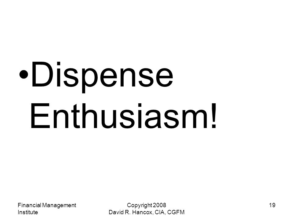 Financial Management Institute Copyright 2008 David R. Hancox, CIA, CGFM 19 Dispense Enthusiasm!