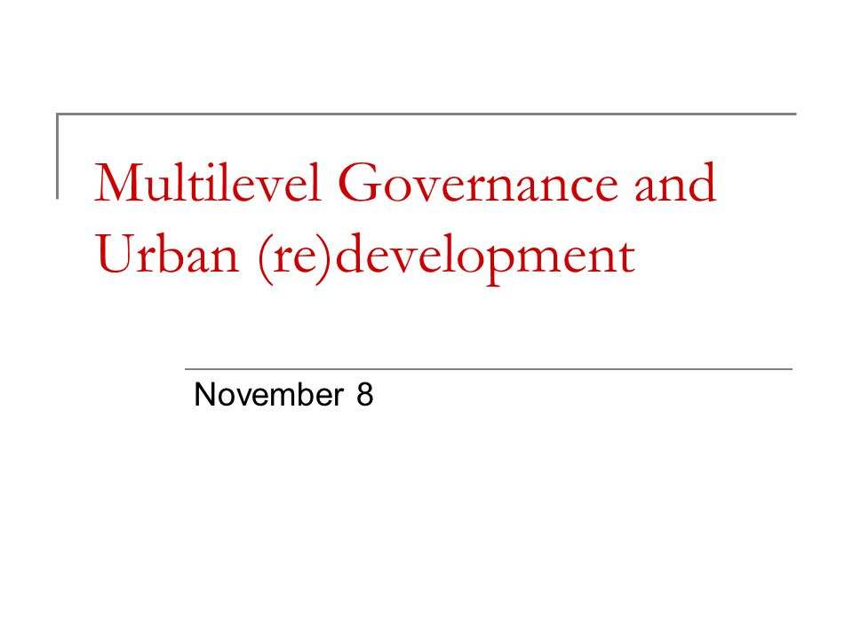 Multilevel Governance and Urban (re)development November 8