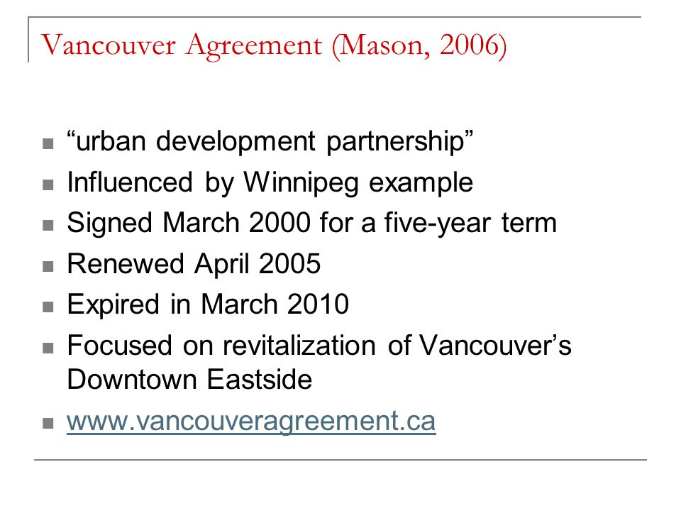 Vancouver Agreement (Mason, 2006) urban development partnership Influenced by Winnipeg example Signed March 2000 for a five-year term Renewed April 2005 Expired in March 2010 Focused on revitalization of Vancouver's Downtown Eastside
