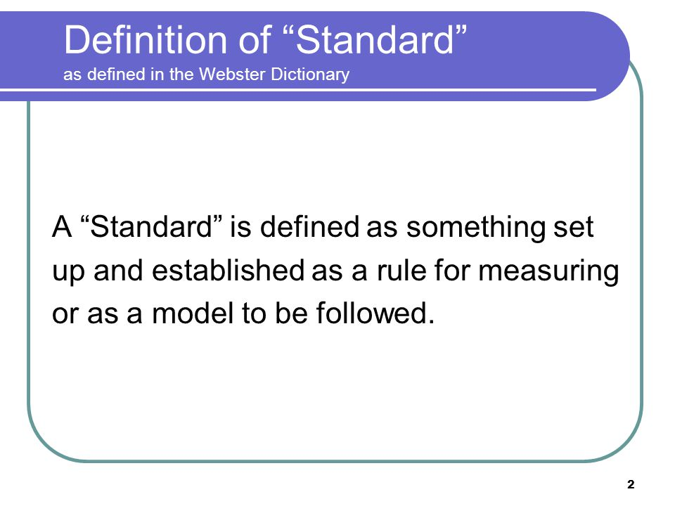 2 Definition of Standard as defined in the Webster Dictionary A Standard is defined as something set up and established as a rule for measuring or as a model to be followed.