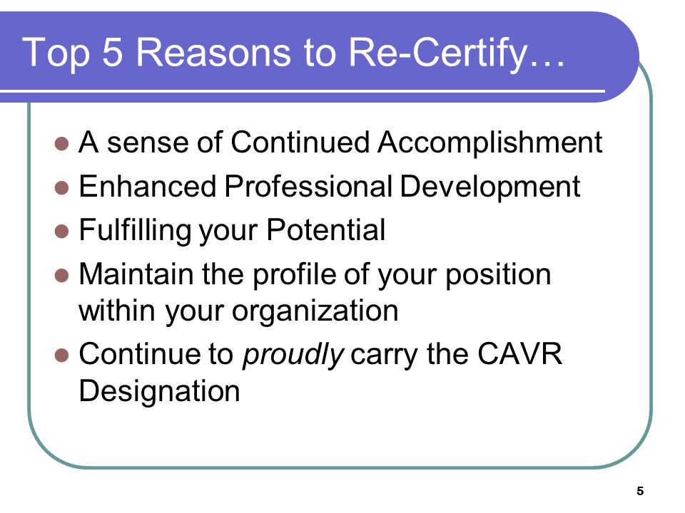 5 Top 5 Reasons to Re-Certify… A sense of Continued Accomplishment Enhanced Professional Development Fulfilling your Potential Maintain the profile of your position within your organization Continue to proudly carry the CAVR Designation