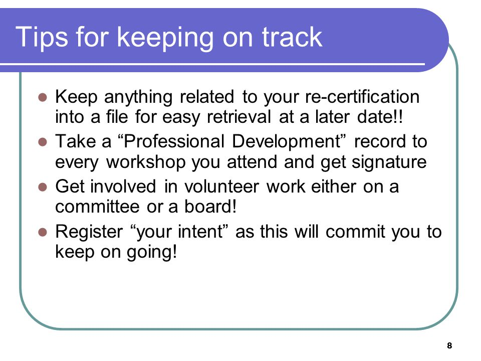 8 Tips for keeping on track Keep anything related to your re-certification into a file for easy retrieval at a later date!.