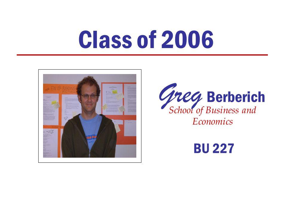 Class of 2006 School of Business and Economics Greg Berberich BU 227