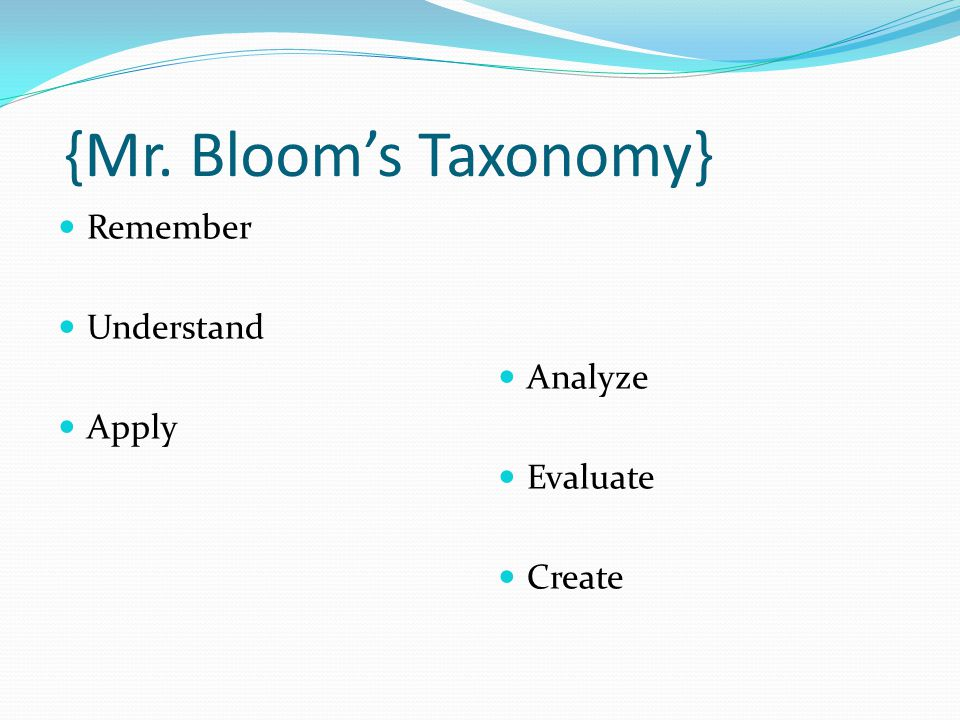 {Mr. Bloom's Taxonomy} Remember Understand Apply Analyze Evaluate Create