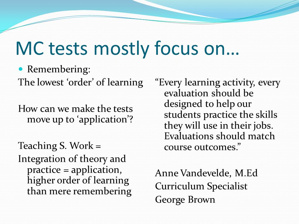 What the Best College Teachers Do Ken Bain (2004) The outstanding teachers used assessment to help students learn, not just rate and rank their efforts. Not all teachers followed the same practices, but they often broke with convention…every act centers around and ultimately springs from a concern for student learning.