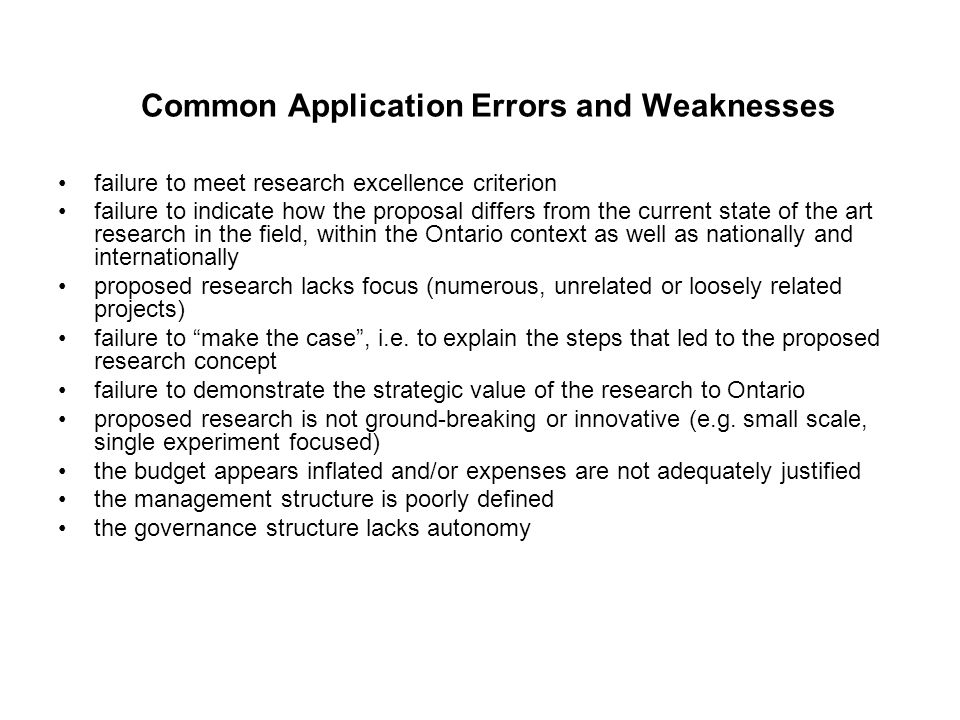 Common Application Errors and Weaknesses failure to meet research excellence criterion failure to indicate how the proposal differs from the current state of the art research in the field, within the Ontario context as well as nationally and internationally proposed research lacks focus (numerous, unrelated or loosely related projects) failure to make the case , i.e.