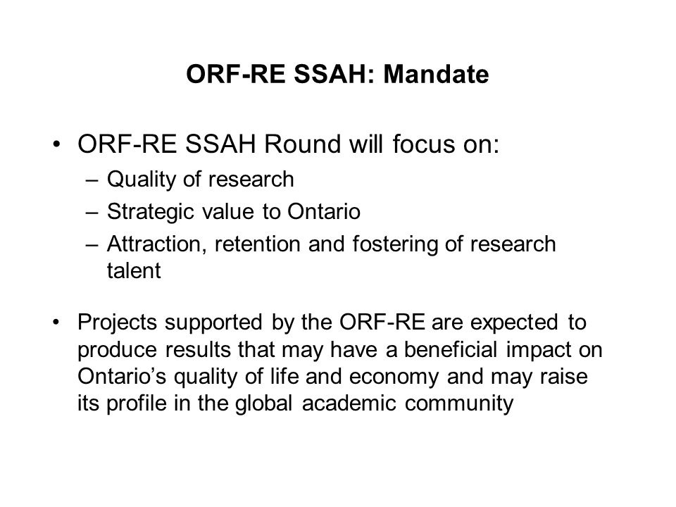 ORF-RE SSAH: Mandate ORF-RE SSAH Round will focus on: –Quality of research –Strategic value to Ontario –Attraction, retention and fostering of research talent Projects supported by the ORF-RE are expected to produce results that may have a beneficial impact on Ontario's quality of life and economy and may raise its profile in the global academic community