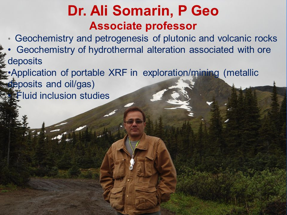 Dr. Ali Somarin, P Geo Associate professor Geochemistry and petrogenesis of plutonic and volcanic rocks Geochemistry of hydrothermal alteration associ