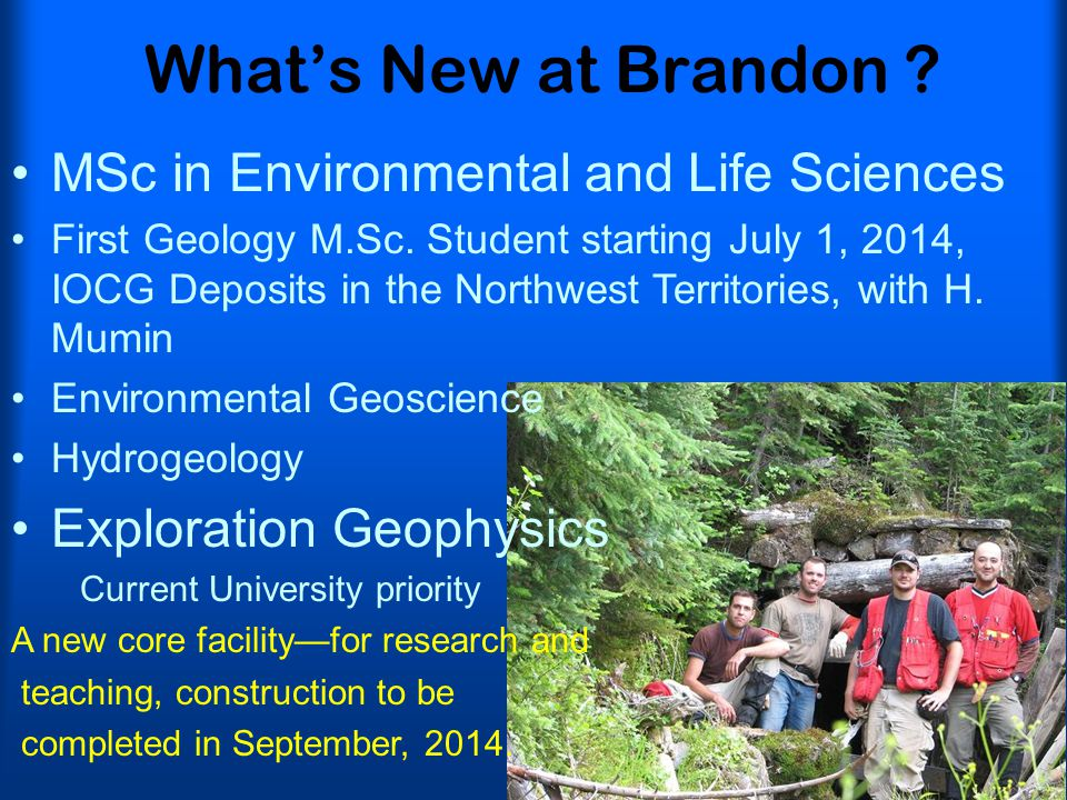 What's New at Brandon ? MSc in Environmental and Life Sciences First Geology M.Sc. Student starting July 1, 2014, IOCG Deposits in the Northwest Terri