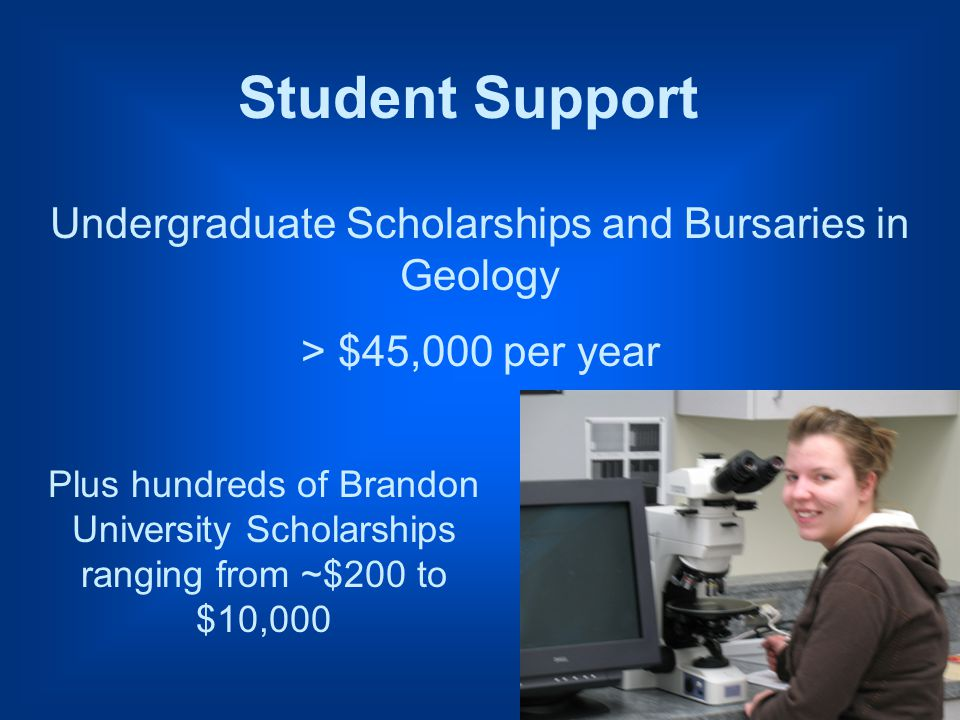 Undergraduate Scholarships and Bursaries in Geology > $45,000 per year Plus hundreds of Brandon University Scholarships ranging from ~$200 to $10,000 Student Support