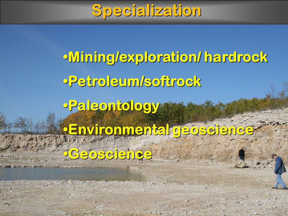 Mining/exploration/ hardrockMining/exploration/ hardrock Petroleum/softrockPetroleum/softrock PaleontologyPaleontology Environmental geoscienceEnvironmental geoscience GeoscienceGeoscienceSpecialization