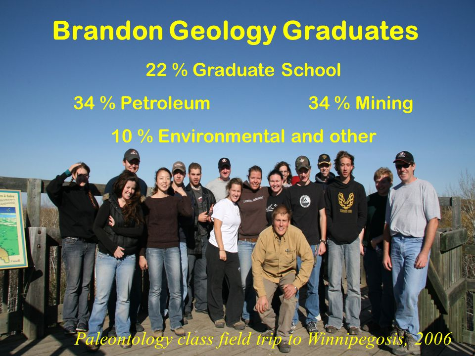 Brandon Geology Graduates 22 % Graduate School 34 % Petroleum 34 % Mining 10 % Environmental and other Paleontology class field trip to Winnipegosis, 2006
