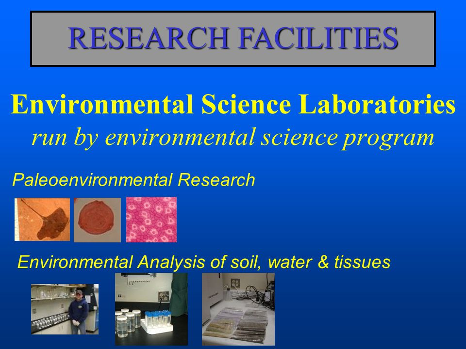 Environmental Science Laboratories run by environmental science program RESEARCH FACILITIES Paleoenvironmental Research Environmental Analysis of soil