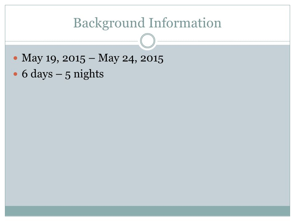 Background Information May 19, 2015 – May 24, 2015 6 days – 5 nights