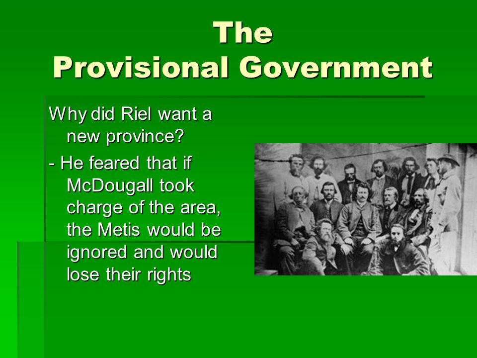 The Provisional Government Why did Riel want a new province? - He feared that if McDougall took charge of the area, the Metis would be ignored and wou