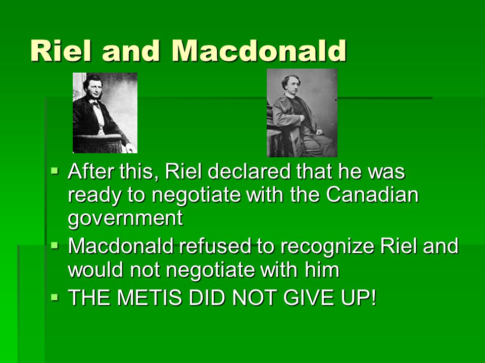 Riel and Macdonald  After this, Riel declared that he was ready to negotiate with the Canadian government  Macdonald refused to recognize Riel and w