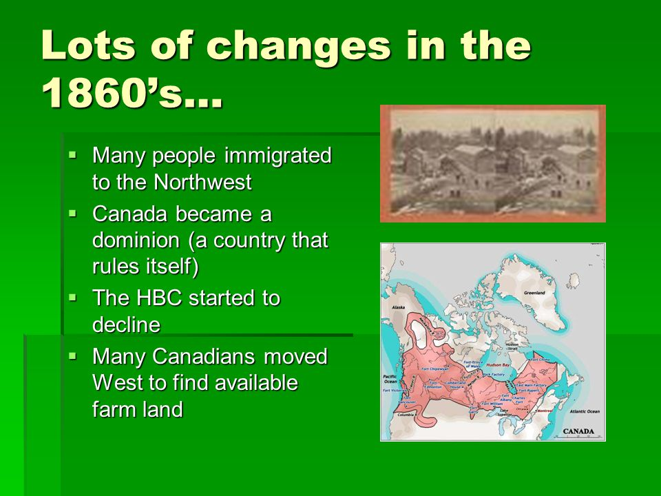 Lots of changes in the 1860's…  Many people immigrated to the Northwest  Canada became a dominion (a country that rules itself)  The HBC started to