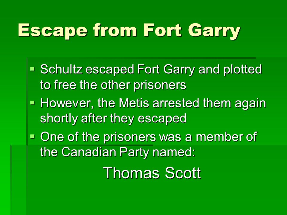 Escape from Fort Garry  Schultz escaped Fort Garry and plotted to free the other prisoners  However, the Metis arrested them again shortly after the