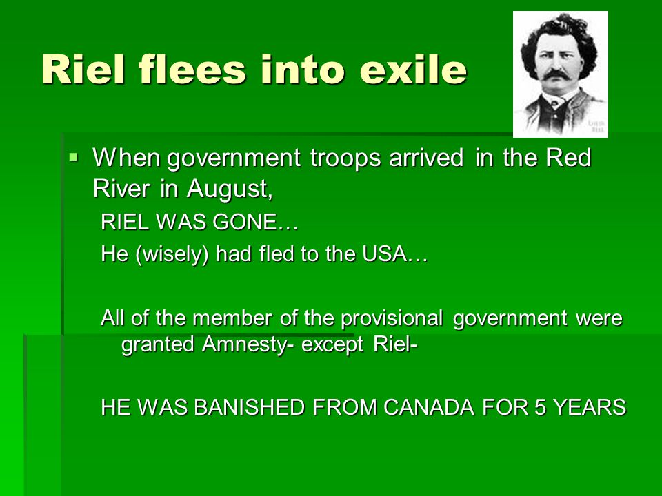 Riel flees into exile  When government troops arrived in the Red River in August, RIEL WAS GONE… He (wisely) had fled to the USA… All of the member o