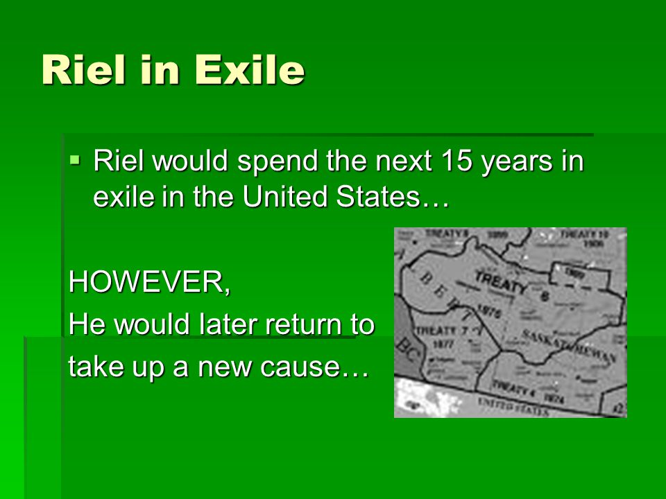 Riel in Exile  Riel would spend the next 15 years in exile in the United States… HOWEVER, He would later return to take up a new cause…