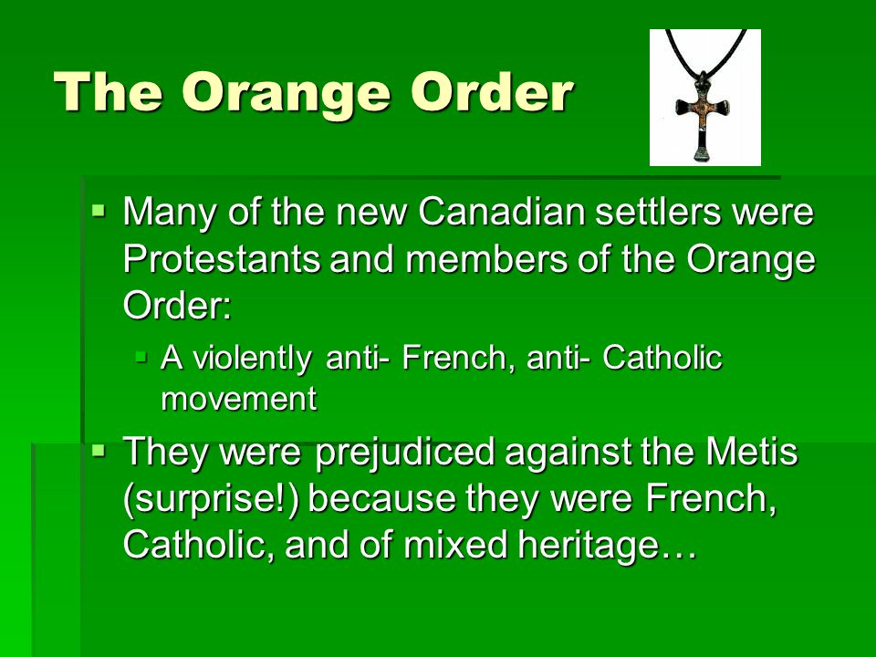 The Orange Order  Many of the new Canadian settlers were Protestants and members of the Orange Order:  A violently anti- French, anti- Catholic move