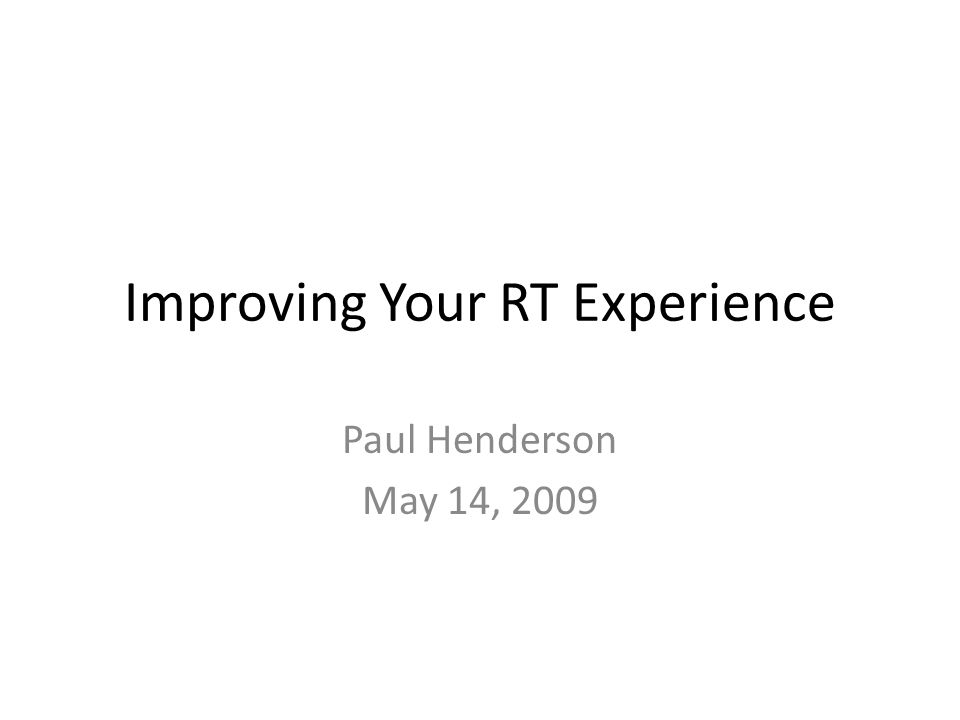 Improving Your RT Experience Paul Henderson May 14, 2009