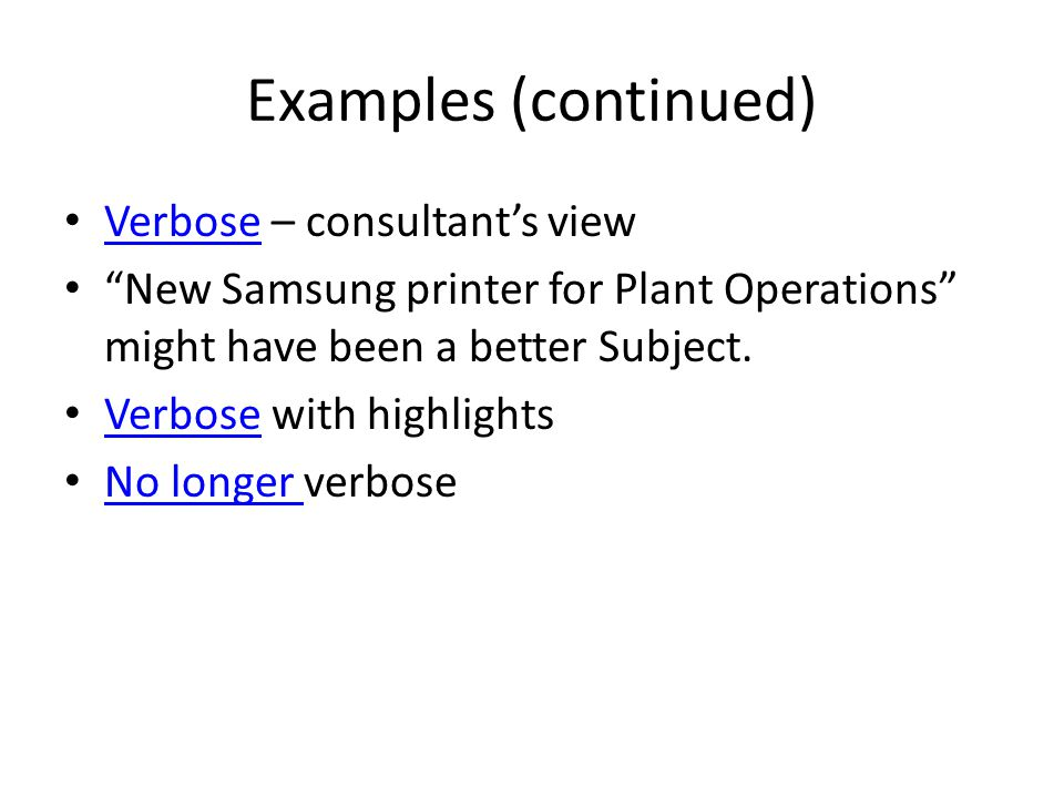 Examples (continued) Verbose – consultant's view Verbose New Samsung printer for Plant Operations might have been a better Subject.