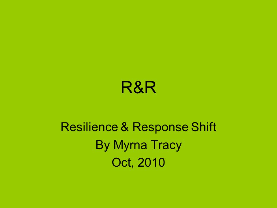 R&R Resilience & Response Shift By Myrna Tracy Oct, 2010