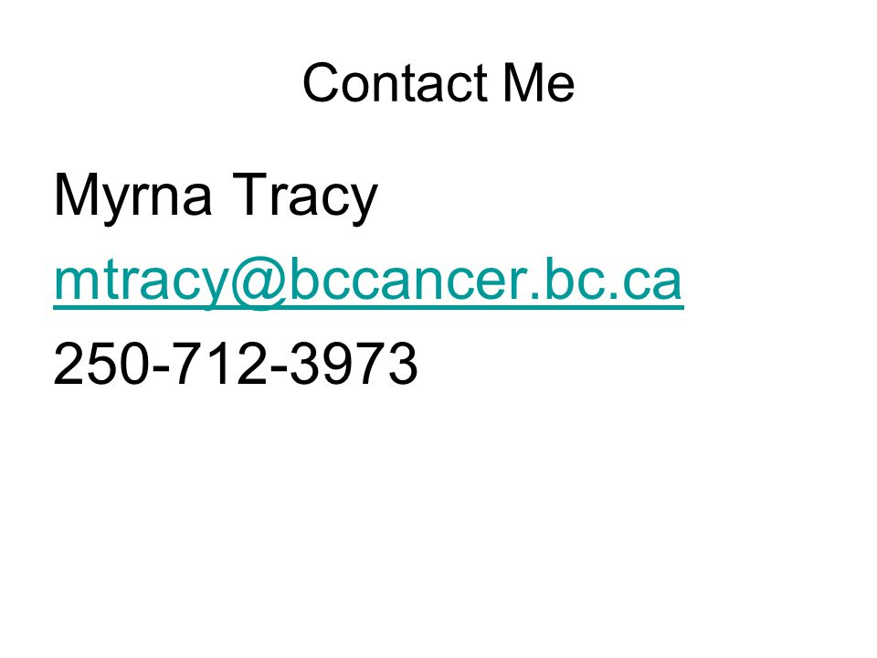 Contact Me Myrna Tracy mtracy@bccancer.bc.ca 250-712-3973