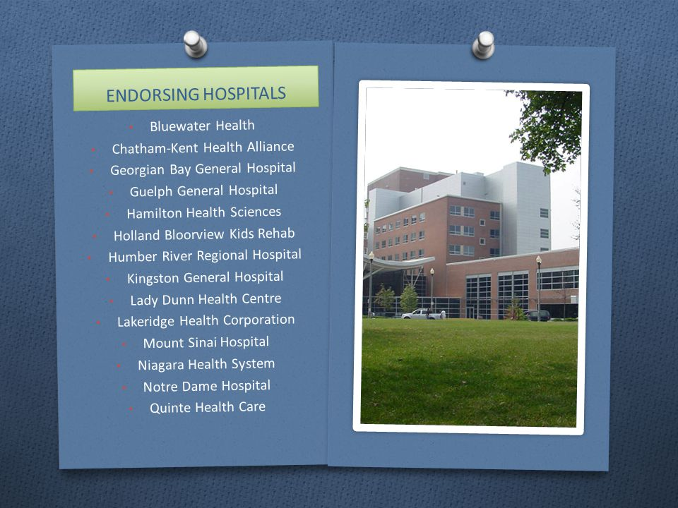 ENDORSING HOSPITALS Bluewater Health Chatham-Kent Health Alliance Georgian Bay General Hospital Guelph General Hospital Hamilton Health Sciences Holland Bloorview Kids Rehab Humber River Regional Hospital Kingston General Hospital Lady Dunn Health Centre Lakeridge Health Corporation Mount Sinai Hospital Niagara Health System Notre Dame Hospital Quinte Health Care