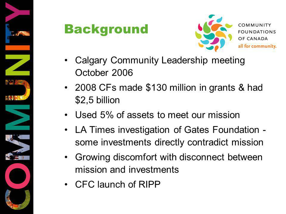 Background Calgary Community Leadership meeting October 2006 2008 CFs made $130 million in grants & had $2,5 billion Used 5% of assets to meet our mission LA Times investigation of Gates Foundation - some investments directly contradict mission Growing discomfort with disconnect between mission and investments CFC launch of RIPP