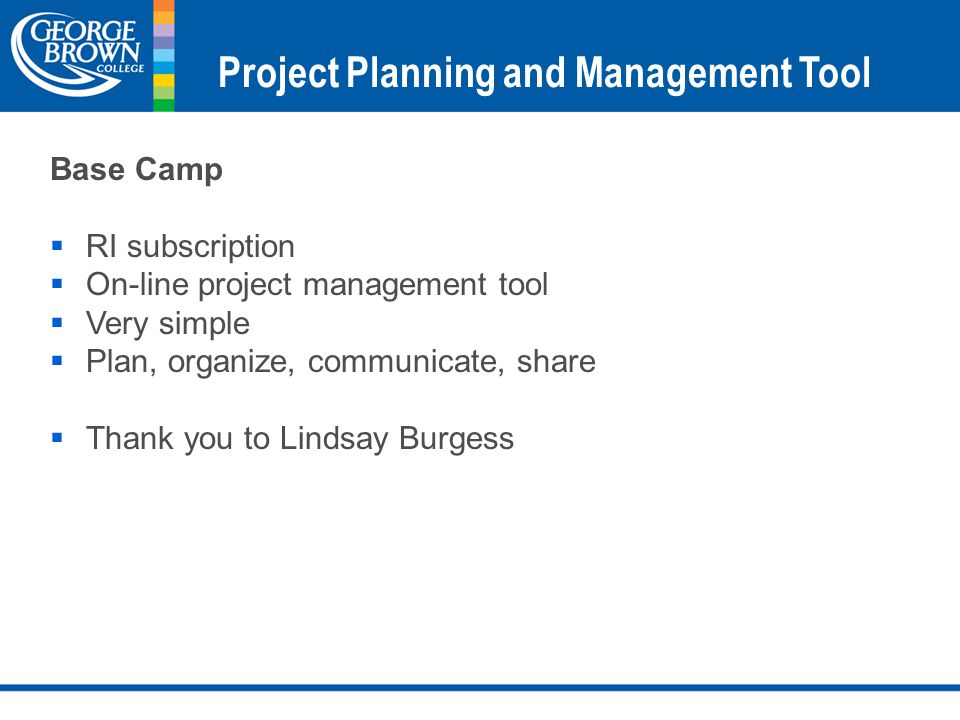 Project Planning and Management Tool Base Camp  RI subscription  On-line project management tool  Very simple  Plan, organize, communicate, share  Thank you to Lindsay Burgess